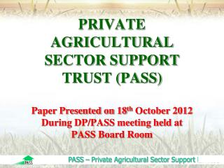 PRIVATE AGRICULTURAL SECTOR SUPPORT TRUST (PASS)  Paper Presented on 18 th  October 2012 During DP/PASS meeting held  at