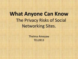 What Anyone Can Know     The Privacy Risks of Social Networking Sites. Thelma Ameyaw TEL2813