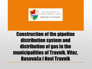 Construction of the pipeline distribution system and distribution of gas in the municipalities of  Travnik ,  Vitez ,