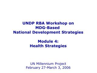 UNDP RBA Workshop on MDG-Based  National Development Strategies Module 4: Health Strategies UN Millennium Project Februa