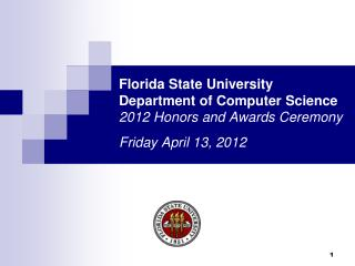 Florida State University Department of Computer Science 2012 Honors and Awards Ceremony Friday April 13, 2012