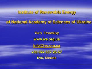 Institute of Renewable Energy  of National Academy of Sciences of  Ukraine Yuriy  Favorskyy www.ive.org.ua info@ive.org