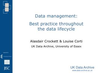 Data management:  Best practice throughout the data lifecycle Alasdair Crockett & Louise Corti  UK Data Archive, Univer
