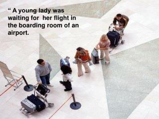 """ A young lady was waiting for  her flight in the boarding room of an  airport."