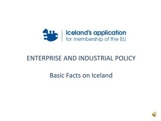 ENTERPRISE AND INDUSTRIAL POLICY Basic Facts on Iceland
