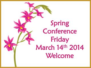 Spring Conference Friday  March 14 th  2014 Welcome