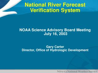 National River Forecast Verification System NOAA Science Advisory Board Meeting  July 16, 2003  Gary Carter Director, Of
