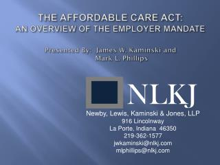 THE AFFORDABLE CARE ACT: AN OVERVIEW  OF THE  EMPLOYER MANDATE Presented  By :  James W. Kaminski  and  	Mark L. Phillip