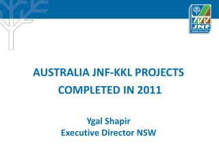 AUSTRALIA JNF-KKL PROJECTS  COMPLETED IN 2011 Ygal Shapir Executive Director NSW