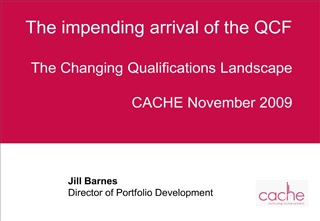The impending arrival of the QCF   The Changing Qualifications Landscape  CACHE November 2009