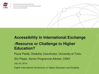 Accessibility in International Exchange -Resource or Challenge to Higher Education? Paula Pietilä , Disability  Coordin