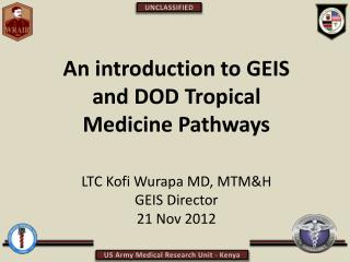 An introduction to GEIS and DOD Tropical Medicine Pathways LTC Kofi Wurapa MD, MTM&H GEIS Director 21 Nov 2012