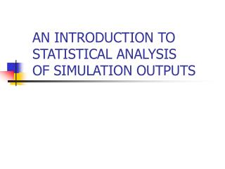 AN INTRODUCTION TO STATISTICAL ANALYSIS OF SIMULATION OUTPUTS