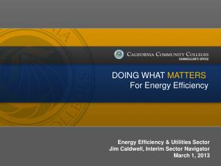 Energy Efficiency & Utilities Sector Jim Caldwell, Interim Sector Navigator March 1, 2013