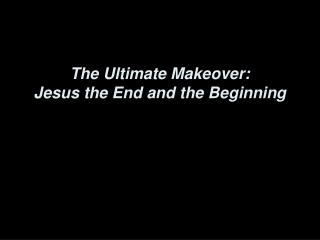 The Ultimate Makeover: Jesus the End and the Beginning