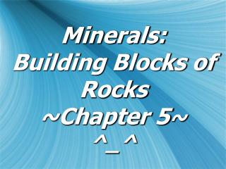 Minerals:  Building Blocks of Rocks ~Chapter 5 ~ ^_^