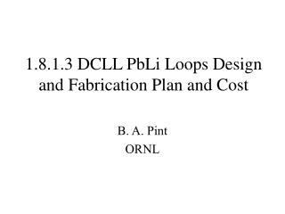 1.8.1.3 DCLL PbLi Loops Design and Fabrication Plan and Cost