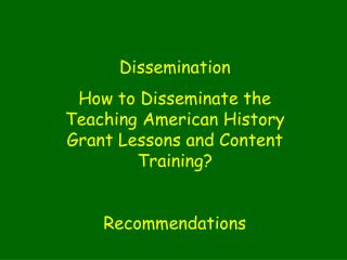Dissemination  How to Disseminate the Teaching American History Grant Lessons and Content Training? Recommendations