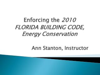 Enforcing the  2010  FLORIDA  BUILDING CODE, Energy  Conservation Ann Stanton, Instructor