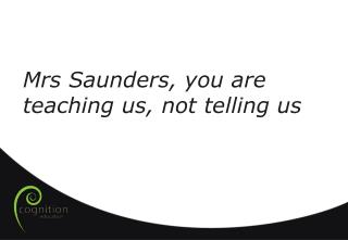 Mrs  Saunders, you are teaching us, not telling us