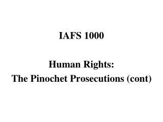 IAFS 1000 Human Rights: The Pinochet Prosecutions ( cont )