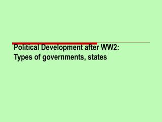 Political Development after WW2:  Types of governments, states