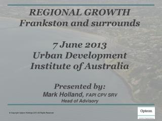 REGIONAL GROWTH Frankston and surrounds 7 June 2013 Urban Development Institute of Australia Presented by: Mark Holland