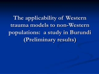The applicability of Western trauma models to non-Western populations:  a study in Burundi (Preliminary results)