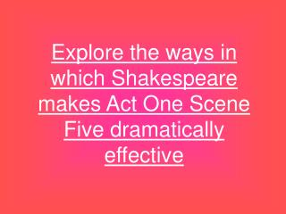Explore the ways in which Shakespeare makes Act One Scene Five dramatically effective