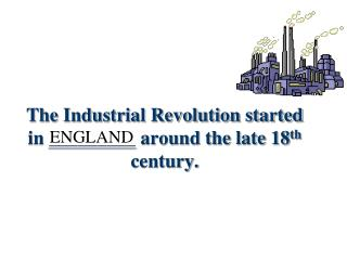 The Industrial Revolution started in _________ around the late 18 th  century.
