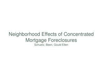 Neighborhood Effects of Concentrated Mortgage Foreclosures Schuetz, Been, Gould Ellen