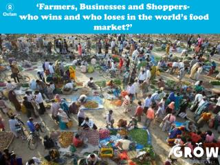 'Farmers, Businesses and Shoppers-  who wins and who loses in the world's food market?'