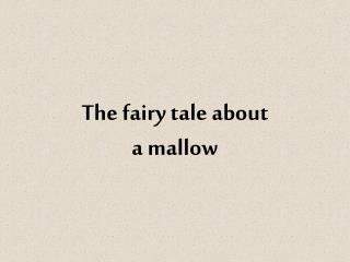 The fairy tale about  a mallow
