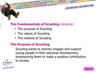 The Fundamentals of Scouting  comprise: The purpose of Scouting The values of Scouting The method of Scouting The Purpos
