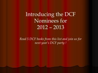 Introducing the DCF Nominees for  2012 – 2013 Read 5 DCF books from this list and join us for next year ' s DCF party !