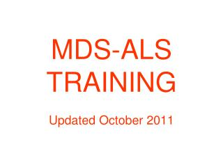 MDS-ALS TRAINING Updated October 2011