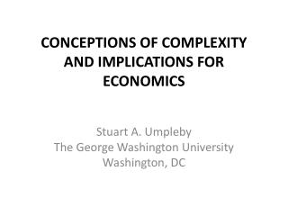CONCEPTIONS OF COMPLEXITY AND IMPLICATIONS FOR ECONOMICS