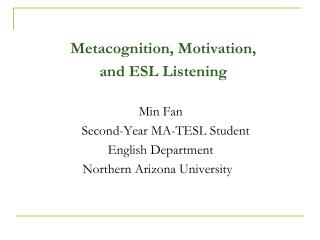Metacognition, Motivation,  and ESL Listening   Min Fan      Second-Year MA-TESL Student    English Department        No