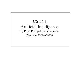 CS 344 Artificial Intelligence By Prof: Pushpak Bhattacharya Class on 25/Jan/2007