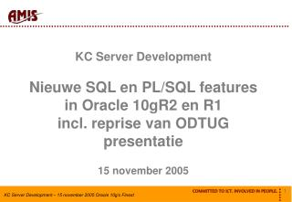 KC Server Development Nieuwe SQL en PL/SQL features in Oracle 10gR2 en R1 incl. reprise van ODTUG presentatie 15 novembe