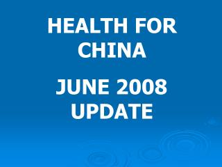 HEALTH FOR CHINA JUNE 2008 UPDATE