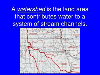 A  watershed  is the land area that contributes water to a system of stream channels.