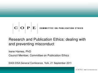 Research and Publication Ethics: dealing with and preventing misconduct Irene Hames, PhD Council Member, Committee on P