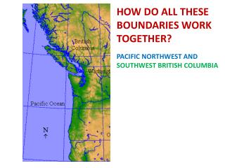 HOW DO ALL THESE BOUNDARIES WORK TOGETHER? PACIFIC NORTHWEST AND SOUTHWEST BRITISH COLUMBIA