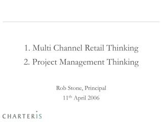 1. Multi Channel Retail Thinking 2. Project Management Thinking Rob Stone, Principal 11 th  April 2006