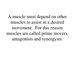 A muscle must depend on other muscles to assist in a desired movement.  For this reason muscles are called prime movers,
