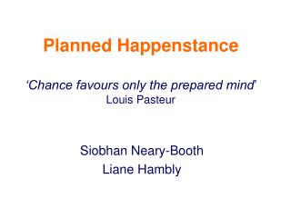 Planned Happenstance   Chance favours only the prepared mind  Louis Pasteur