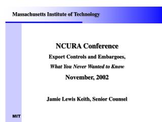 NCURA Conference Export Controls and Embargoes,  What You Never Wanted to Know November, 2002 Jamie Lewis Keith, Senior