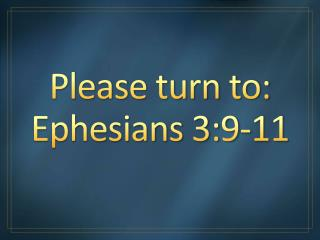 Please turn to: Ephesians 3:9-11