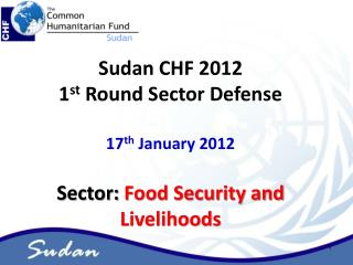 Sudan CHF 2012  1 st  Round Sector Defense 17 th  January 2012 Sector:  Food Security and Livelihoods